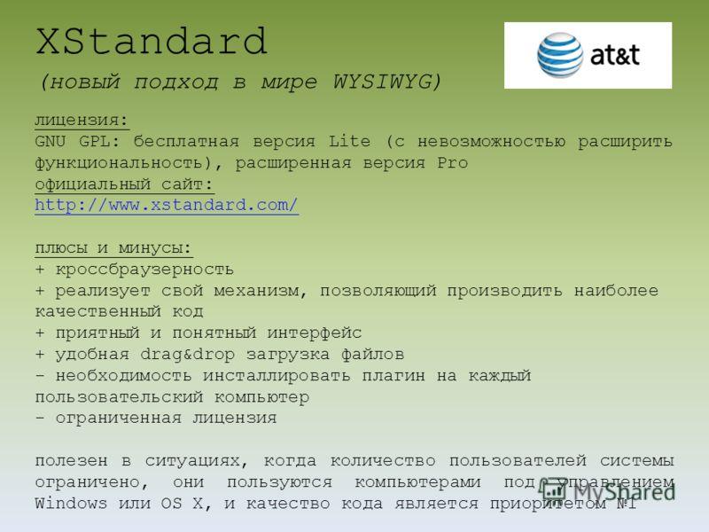 XStandard (новый подход в мире WYSIWYG) лицензия: GNU GPL: бесплатная версия Lite (с невозможностью расширить функциональность), расширенная версия Pro официальный сайт: http://www.xstandard.com/ плюсы и минусы: + кроссбраузерность + реализует свой м