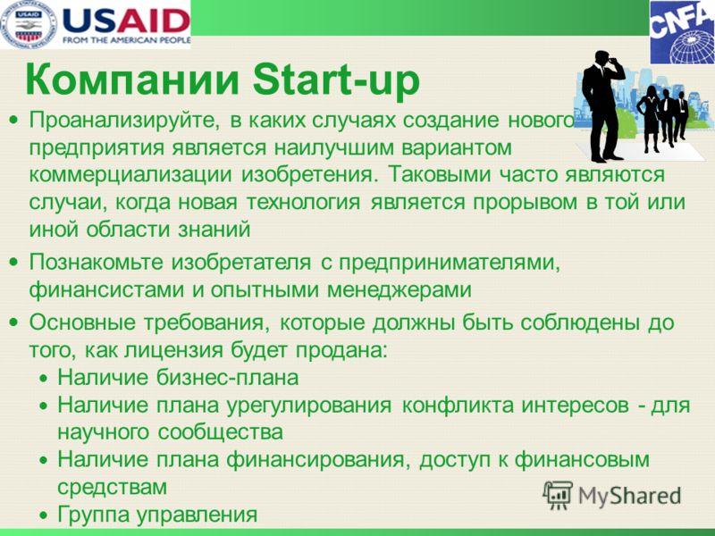 Компании Start-up Проанализируйте, в каких случаях создание нового предприятия является наилучшим вариантом коммерциализации изобретения. Таковыми часто являются случаи, когда новая технология является прорывом в той или иной области знаний Познакомь