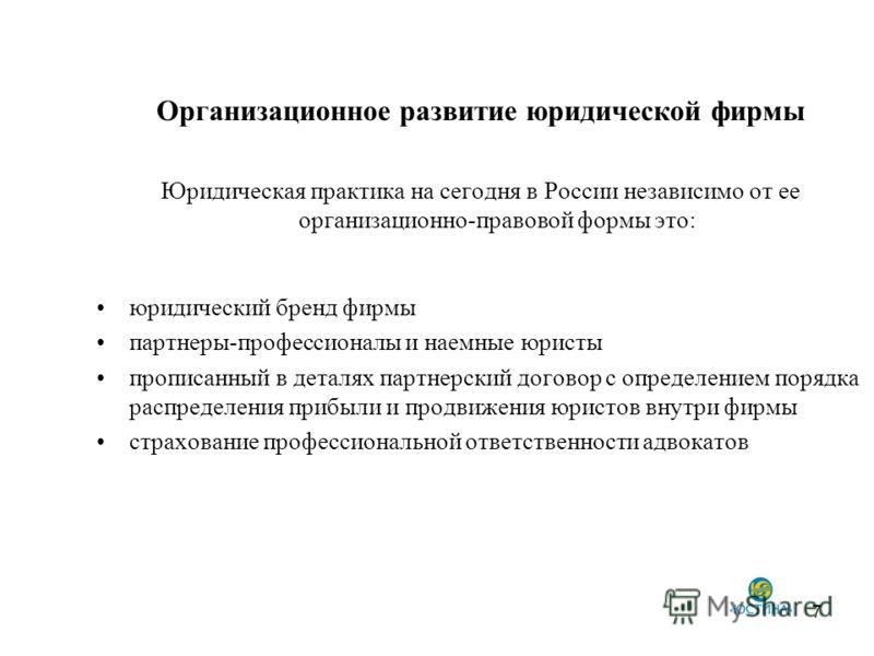 7 Организационное развитие юридической фирмы Юридическая практика на сегодня в России независимо от ее организационно-правовой формы это: юридический бренд фирмы партнеры-профессионалы и наемные юристы прописанный в деталях партнерский договор с опре
