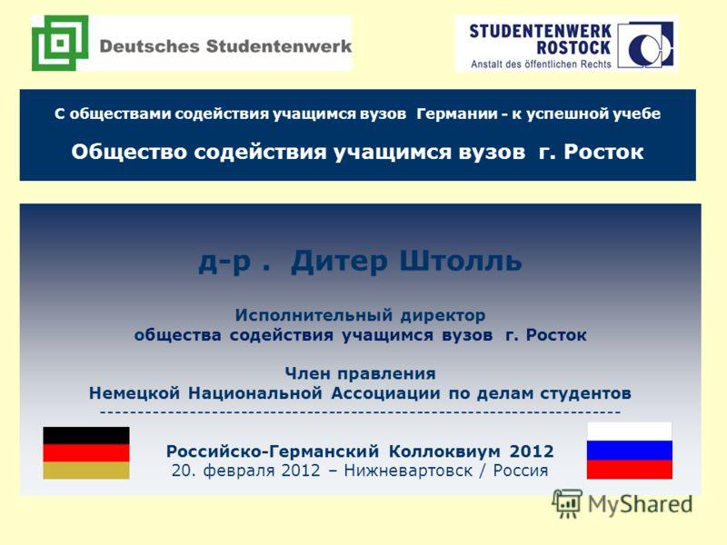 д-р. Дитер Штолль Исполнительный директор общества содействия учащимся вузов г. Росток Член правления Немецкой Национальной Ассоциации по делам студентов ----------------------------------------------------------------------- Российско-Германский Кол