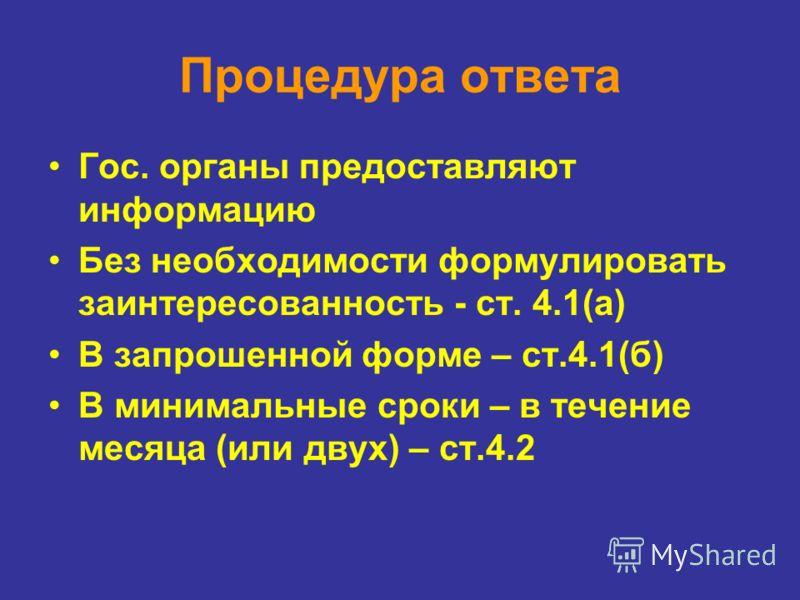Процедура ответа Гос. органы предоставляют информацию Без необходимости формулировать заинтересованность - ст. 4.1(a) В запрошенной форме – ст.4.1(б) В минимальные сроки – в течение месяца (или двух) – ст.4.2