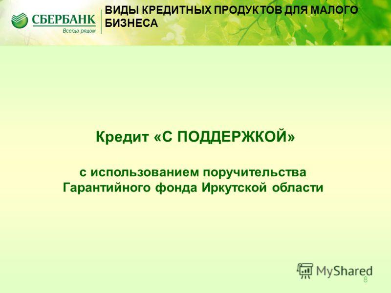 8 Кредит «С ПОДДЕРЖКОЙ» с использованием поручительства Гарантийного фонда Иркутской области ВИДЫ КРЕДИТНЫХ ПРОДУКТОВ ДЛЯ МАЛОГО БИЗНЕСА