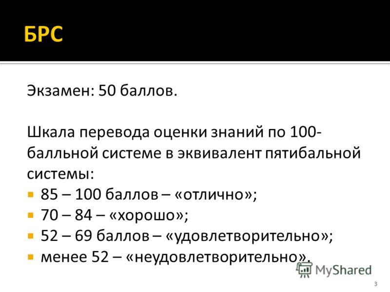Экзамен: 50 баллов. Шкала перевода оценки знаний по 100- балльной системе в эквивалент пятибальной системы: 85 – 100 баллов – «отлично»; 70 – 84 – «хорошо»; 52 – 69 баллов – «удовлетворительно»; менее 52 – «неудовлетворительно». 3