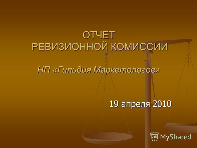 ОТЧЕТ РЕВИЗИОННОЙ КОМИССИИ НП «Гильдия Маркетологов» 19 апреля 2010
