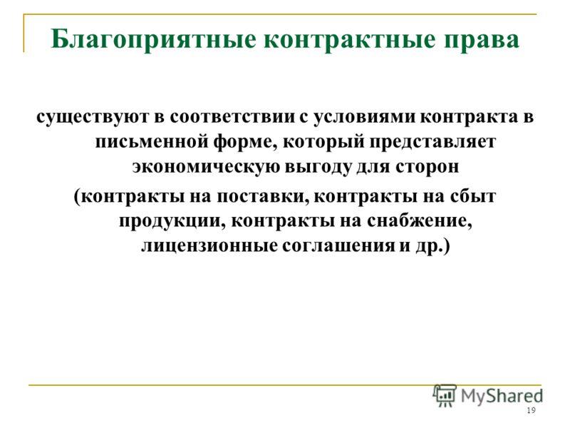 19 Благоприятные контрактные права существуют в соответствии с условиями контракта в письменной форме, который представляет экономическую выгоду для сторон (контракты на поставки, контракты на сбыт продукции, контракты на снабжение, лицензионные согл