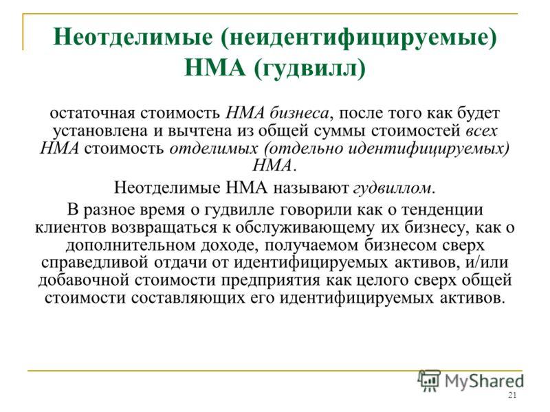 21 Неотделимые (неидентифицируемые) НМА (гудвилл) остаточная стоимость НМА бизнеса, после того как будет установлена и вычтена из общей суммы стоимостей всех НМА стоимость отделимых (отдельно идентифицируемых) НМА. Неотделимые НМА называют гудвиллом.