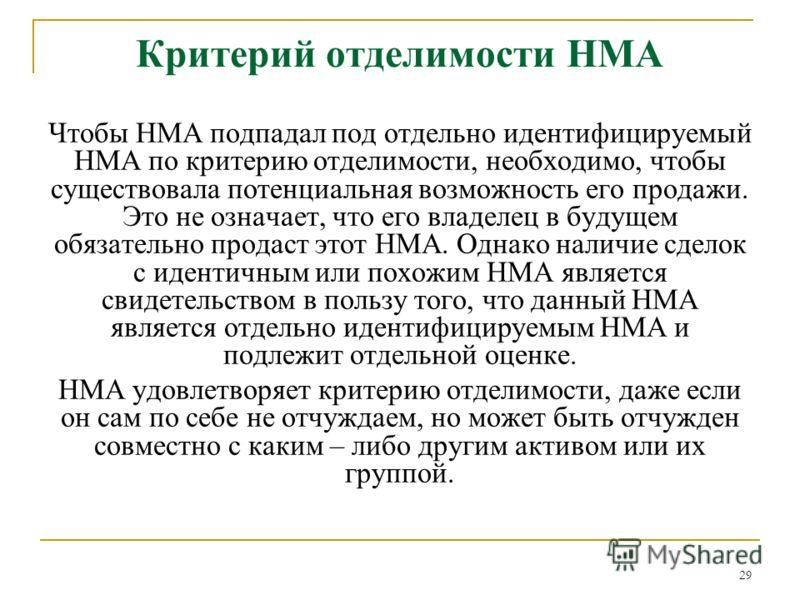 29 Критерий отделимости НМА Чтобы НМА подпадал под отдельно идентифицируемый НМА по критерию отделимости, необходимо, чтобы существовала потенциальная возможность его продажи. Это не означает, что его владелец в будущем обязательно продаст этот НМА.
