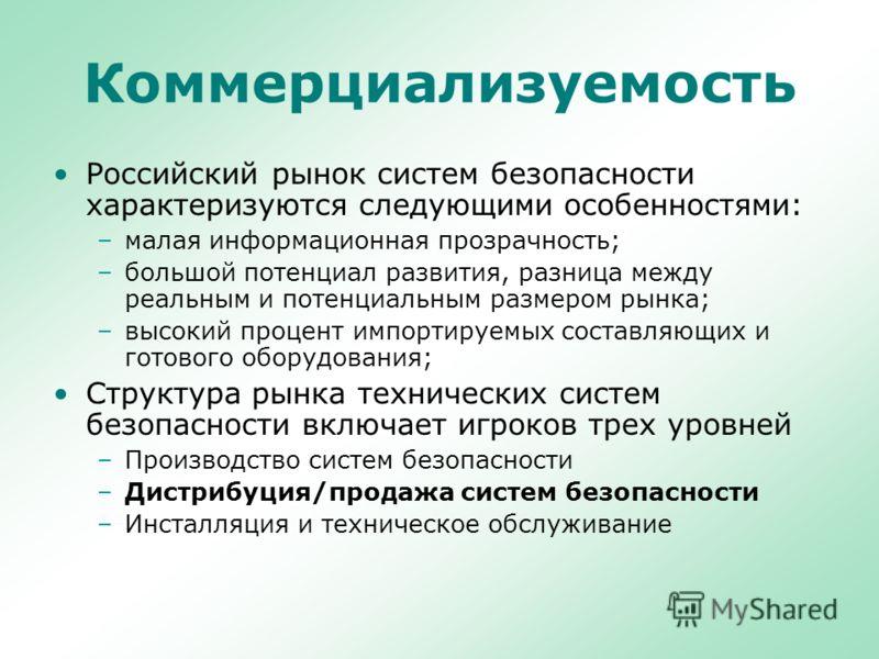Коммерциализуемость Российский рынок систем безопасности характеризуются следующими особенностями: –малая информационная прозрачность; –большой потенциал развития, разница между реальным и потенциальным размером рынка; –высокий процент импортируемых