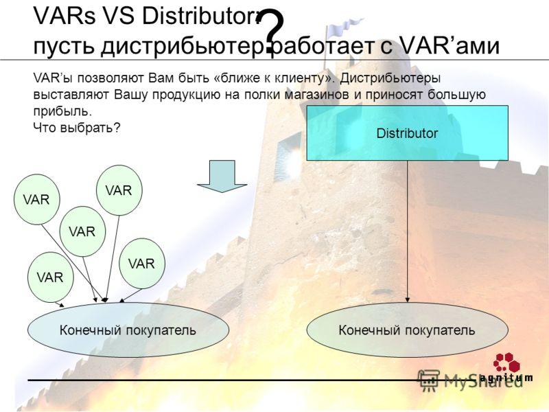 VARs VS Distributor: пусть дистрибьютер работает с VARами VARы позволяют Вам быть «ближе к клиенту». Дистрибьютеры выставляют Вашу продукцию на полки магазинов и приносят большую прибыль. Что выбрать? Конечный покупатель VAR Конечный покупатель Distr
