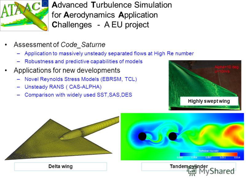 Advanced Turbulence Simulation for Aerodynamics Application Challenges - A EU project Assessment of Code_Saturne –Application to massively unsteady separated flows at High Re number –Robustness and predictive capabilities of models Applications for n