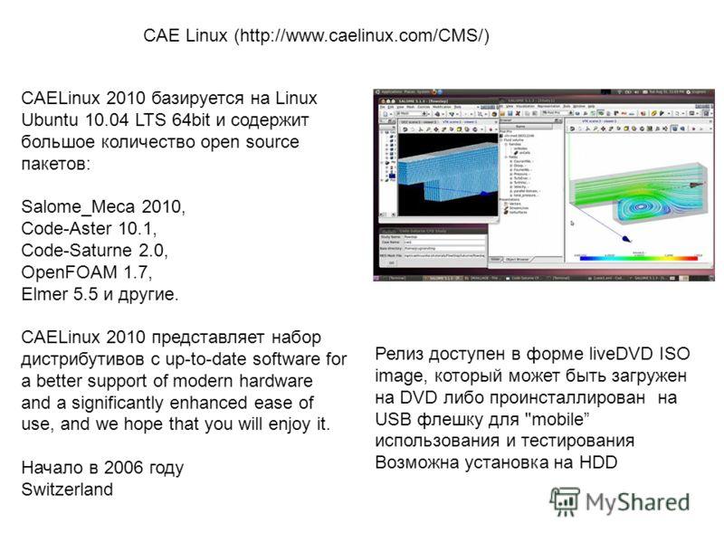 CAELinux 2010 базируется на Linuх Ubuntu 10.04 LTS 64bit и содержит большое количество open source пакетов: Salome_Meca 2010, Code-Aster 10.1, Code-Saturne 2.0, OpenFOAM 1.7, Elmer 5.5 и другие. CAELinux 2010 представляет набор дистрибутивов с up-to-