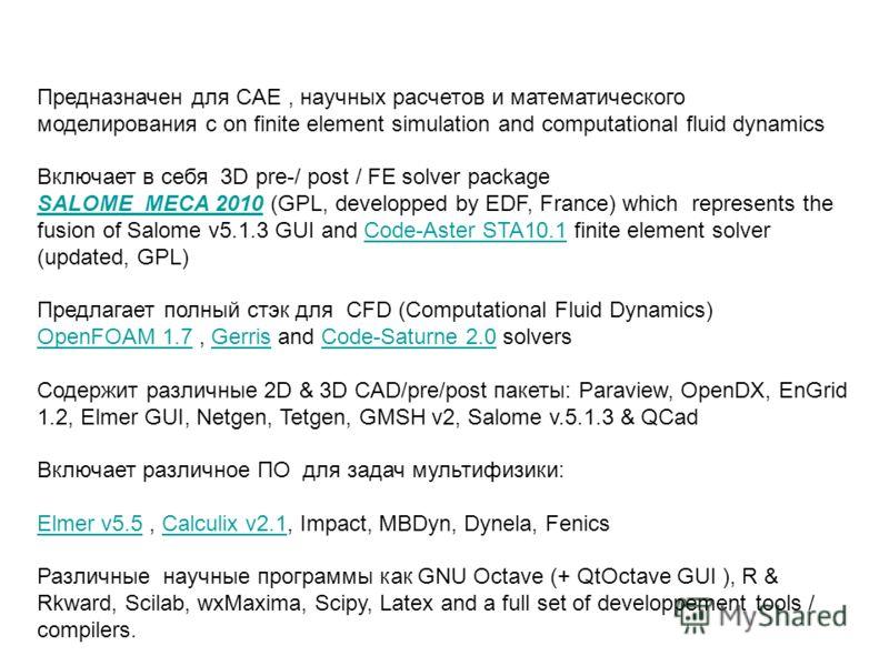 Предназначен для CAE, научных расчетов и математического моделирования с on finite element simulation and computational fluid dynamics Включает в себя 3D pre-/ post / FE solver package SALOME_MECA 2010SALOME_MECA 2010 (GPL, developped by EDF, France)
