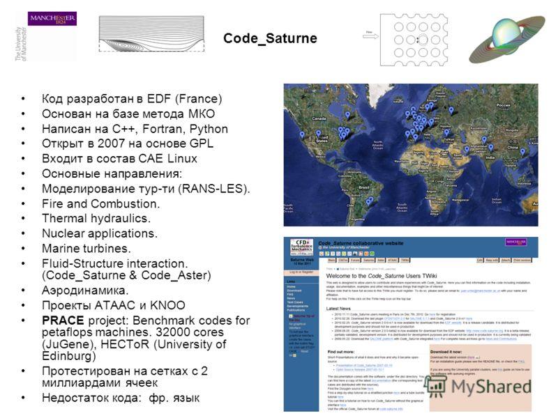 Code_Saturne Код разработан в EDF (France) Основан на базе метода МКО Написан на С++, Fortran, Python Открыт в 2007 на основе GPL Входит в состав CAE Linux Основные направления: Моделирование тур-ти (RANS-LES). Fire and Combustion. Thermal hydraulics