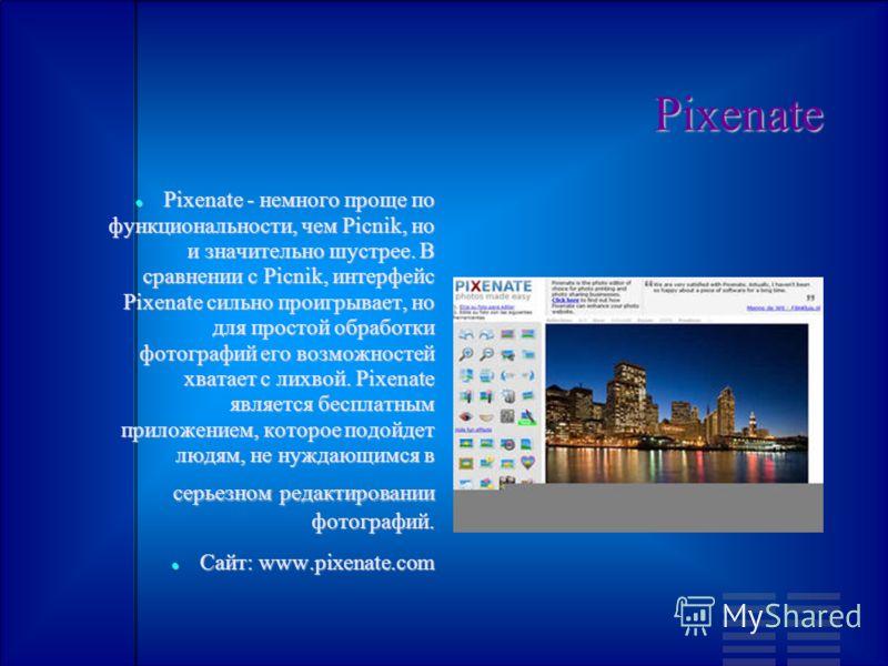 Pixenate Pixenate - немного проще по функциональности, чем Picnik, но и значительно шустрее. В сравнении с Picnik, интерфейс Pixenate сильно проигрывает, но для простой обработки фотографий его возможностей хватает с лихвой. Pixenate является бесплат