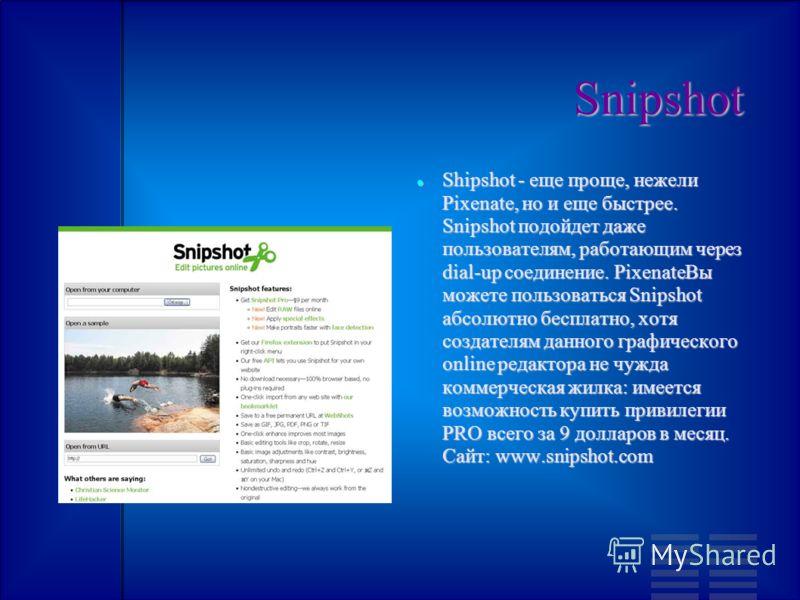 Snipshot Shipshot - еще проще, нежели Pixenate, но и еще быстрее. Snipshot подойдет даже пользователям, работающим через dial-up соединение. PixenateВы можете пользоваться Snipshot абсолютно бесплатно, хотя создателям данного графического online реда