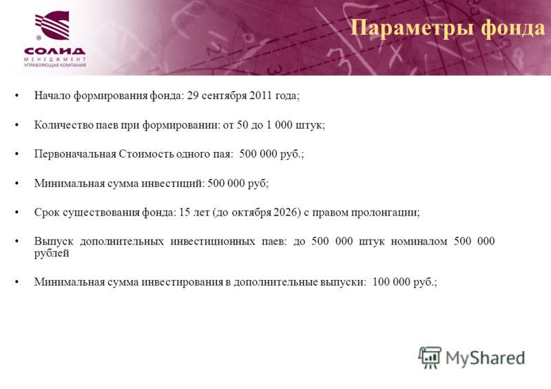 Начало формирования фонда: 29 сентября 2011 года; Количество паев при формировании: от 50 до 1 000 штук; Первоначальная Стоимость одного пая: 500 000 руб.; Минимальная сумма инвестиций: 500 000 руб; Срок существования фонда: 15 лет (до октября 2026)