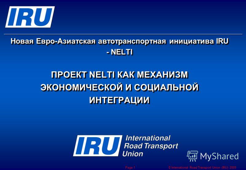 © International Road Transport Union (IRU) 2009 Page 1 Новая Евро-Азиатская автотранспортная инициатива IRU - NELTI ПРОЕКТ NELTI КАК МЕХАНИЗМ ЭКОНОМИЧЕСКОЙ И СОЦИАЛЬНОЙ ИНТЕГРАЦИИ