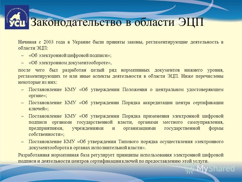 Законодательство в области ЭЦП Начиная с 2003 года в Украине были приняты законы, регламентирующие деятельность в области ЭЦП: –«Об электронной цифровой подписи»; –«Об электронном документообороте», после чего был разработан целый ряд нормативных док