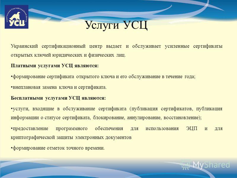 Услуги УСЦ Украинский сертификационный центр выдает и обслуживает усиленные сертификаты открытых ключей юридических и физических лиц. Платными услугами УСЦ являются: формирование сертификата открытого ключа и его обслуживание в течение года; внеплано