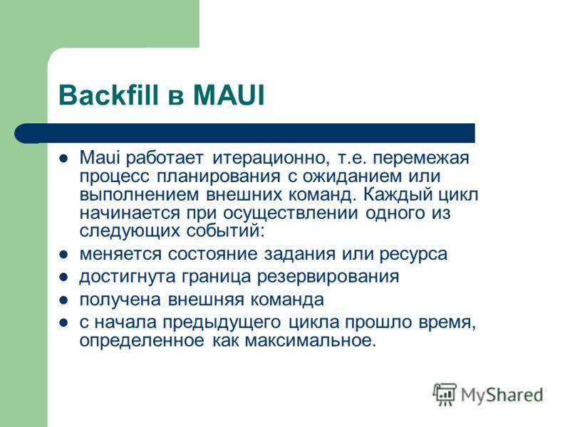 Backfill в MAUI Maui работает итерационно, т.е. перемежая процесс планирования с ожиданием или выполнением внешних команд. Каждый цикл начинается при осуществлении одного из следующих событий: меняется состояние задания или ресурса достигнута граница