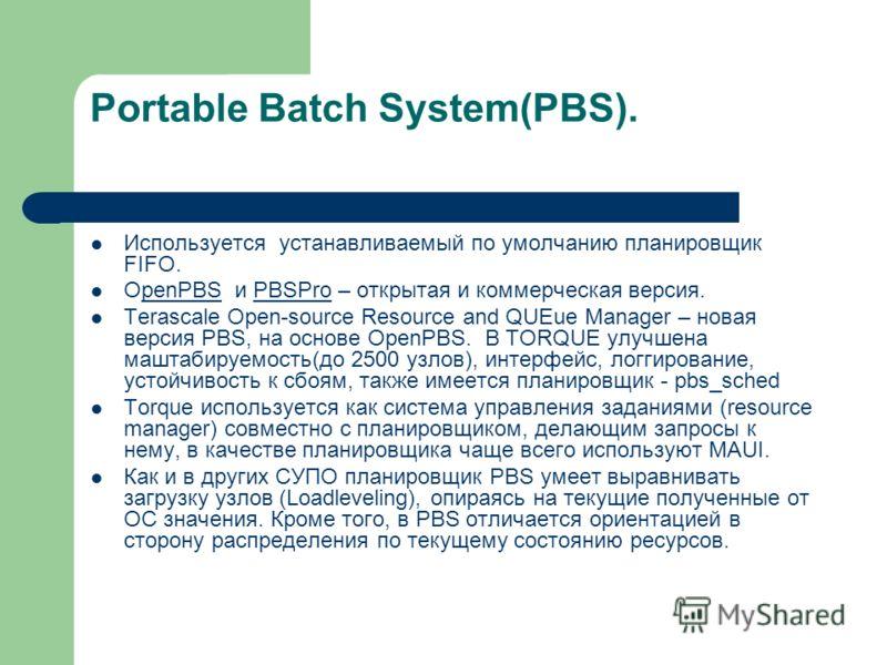 Portable Batch System(PBS). Используется устанавливаемый по умолчанию планировщик FIFO. OpenPBS и PBSPro – открытая и коммерческая версия. penPBSPBSPro Terascale Open-source Resource and QUEue Manager – новая версия PBS, на основе OpenPBS. В TORQUE у