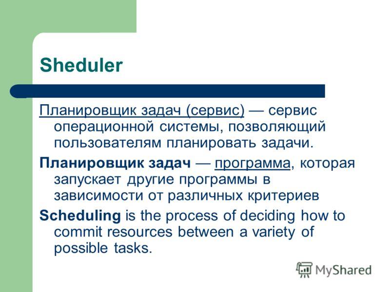 Sheduler Планировщик задач (сервис)Планировщик задач (сервис) сервис операционной системы, позволяющий пользователям планировать задачи. Планировщик задач программа, которая запускает другие программы в зависимости от различных критериевпрограмма Sch