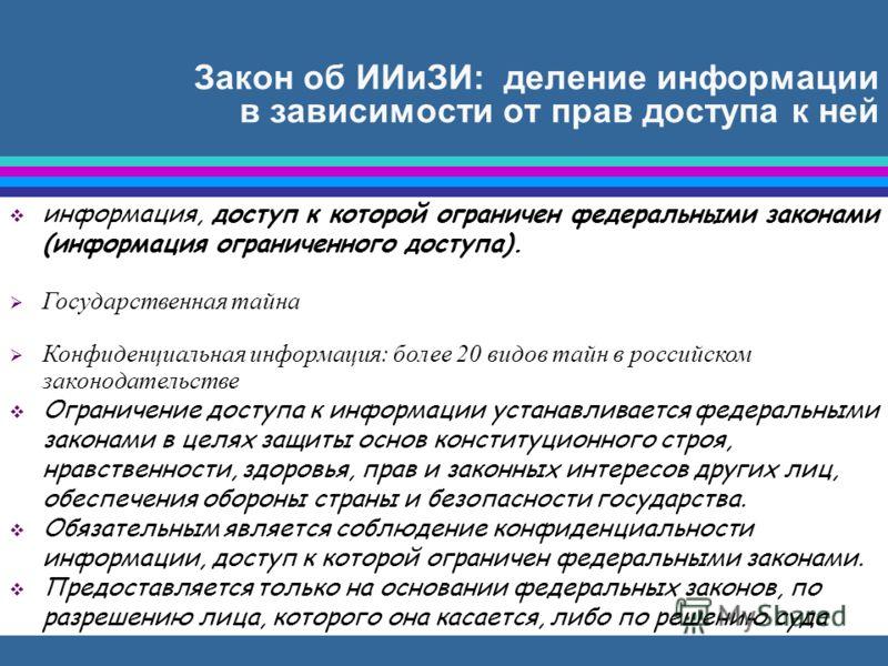 Закон об ИИиЗИ: деление информации в зависимости от прав доступа к ней информация, доступ к которой ограничен федеральными законами (информация ограниченного доступа). Государственная тайна Конфиденциальная информация: более 20 видов тайн в российско