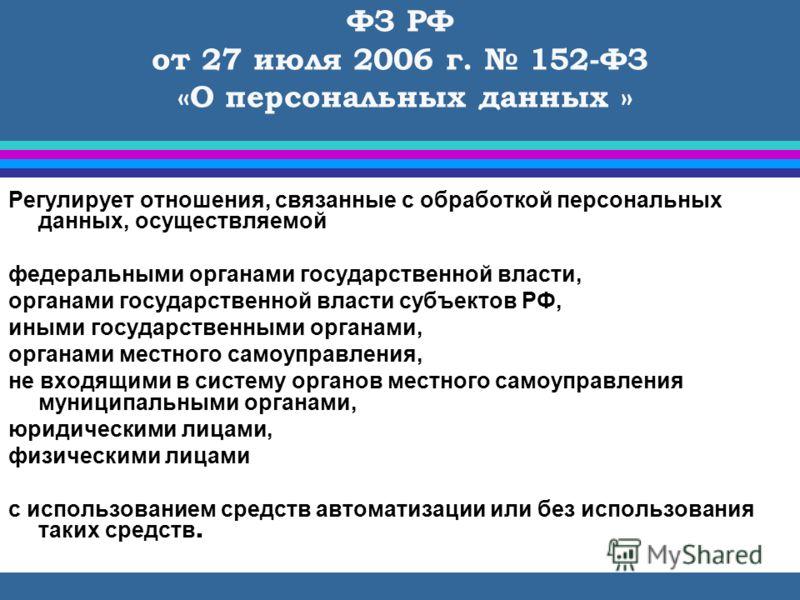 ФЗ РФ от 27 июля 2006 г. 152-ФЗ «О персональных данных » Регулирует отношения, связанные с обработкой персональных данных, осуществляемой федеральными органами государственной власти, органами государственной власти субъектов РФ, иными государственны