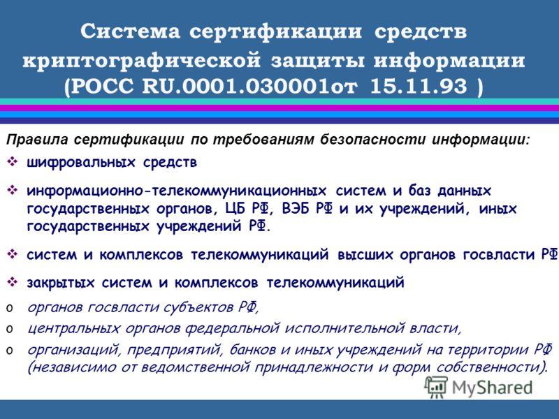 Система сертификации средств криптографической защиты информации (POCC RU.0001.030001от 15.11.93 ) Правила сертификации по требованиям безопасности информации: шифровальных средств информационно-телекоммуникационных систем и баз данных государственны