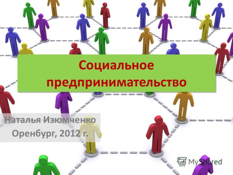 Социальное предпринимательство Наталья Изюмченко Оренбург, 2012 г.