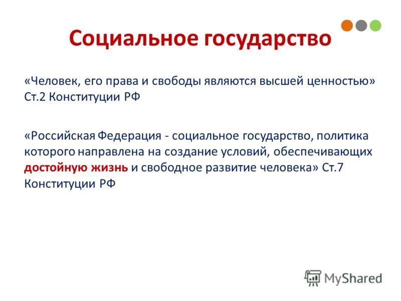 Социальное государство «Человек, его права и свободы являются высшей ценностью» Ст.2 Конституции РФ «Российская Федерация - социальное государство, политика которого направлена на создание условий, обеспечивающих достойную жизнь и свободное развитие