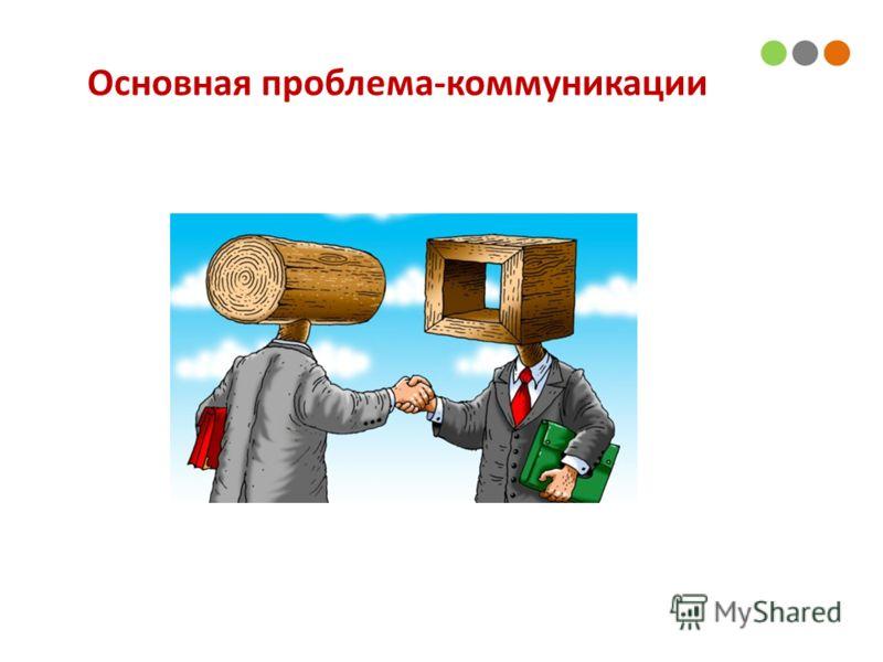 Основная проблема-коммуникации