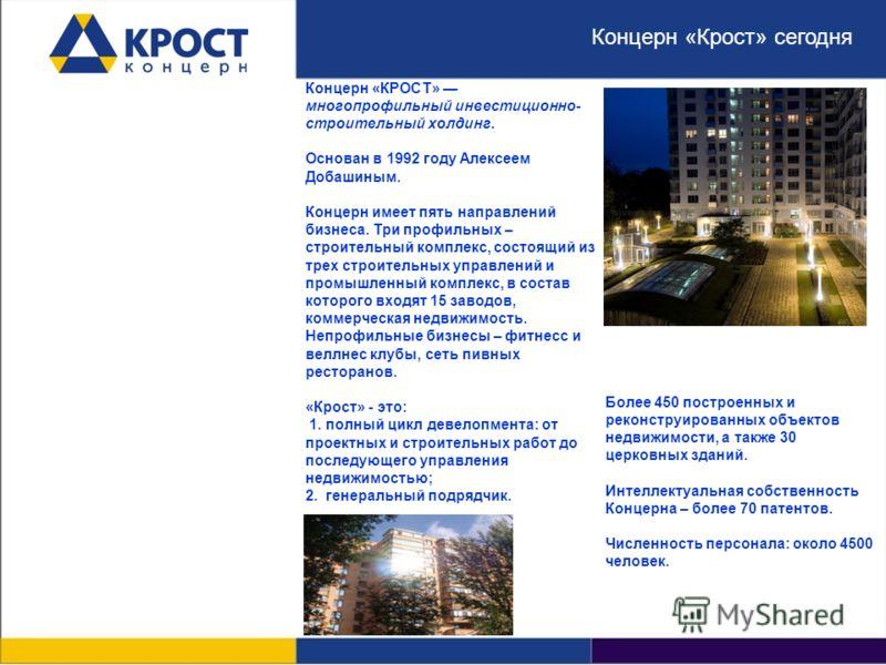 Концерн «КРОСТ» многопрофильный инвестиционно- строительный холдинг. Основан в 1992 году Алексеем Добашиным. Концерн имеет пять направлений бизнеса. Три профильных – строительный комплекс, состоящий из трех строительных управлений и промышленный комп