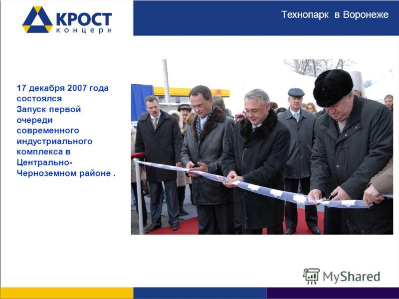 в Воронеже Запуск Технопарка. 17 декабря 2007 г. 17 декабря 2007 года состоялся Запуск первой очереди современного индустриального комплекса в Центрально- Черноземном районе. Технопарк в Воронеже