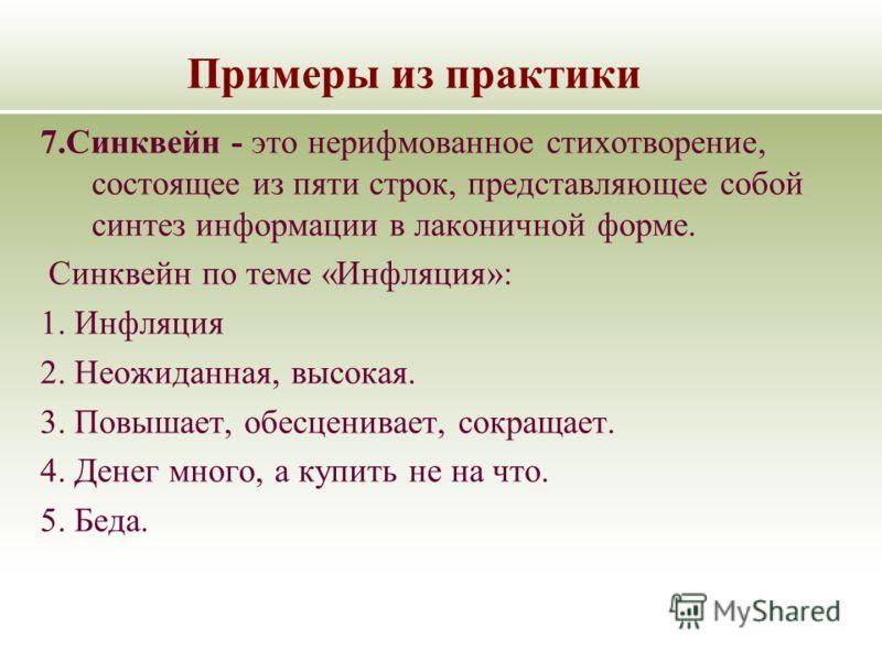Примеры из практики 7.Синквейн - это нерифмованное стихотворение, состоящее из пяти строк, представляющее собой синтез информации в лаконичной форме. Синквейн по теме «Инфляция»: 1. Инфляция 2. Неожиданная, высокая. 3. Повышает, обесценивает, сокраща