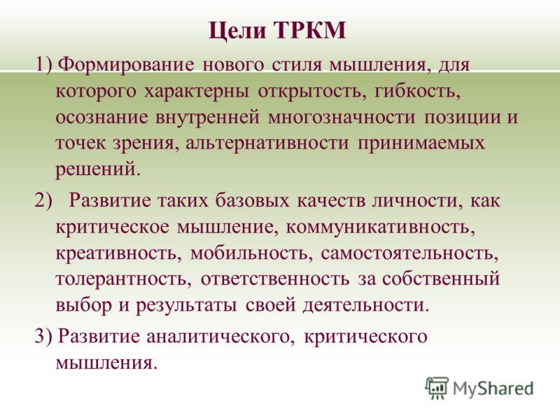 Цели ТРКМ 1) Формирование нового стиля мышления, для которого характерны открытость, гибкость, осознание внутренней многозначности позиции и точек зрения, альтернативности принимаемых решений. 2) Развитие таких базовых качеств личности, как критическ