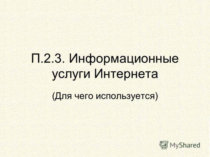 П.2.3. Информационные услуги Интернета (Для чего используется)