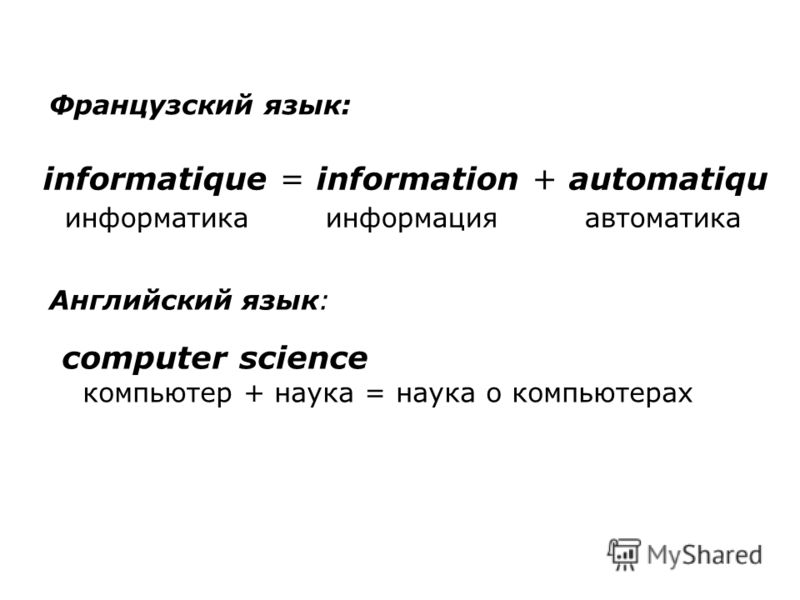 informatique = information + automatiqu информатика информация автоматика Французский язык: Английский язык: computer science компьютер + наука = наука о компьютерах