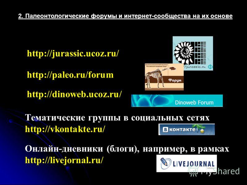 2. Палеонтологические форумы и интернет-сообщества на их основе http://jurassic.ucoz.ru/ http://paleo.ru/forum http://dinoweb.ucoz.ru/ Тематические группы в социальных сетях http://vkontakte.ru/ Онлайн-дневники (блоги), например, в рамках http://live
