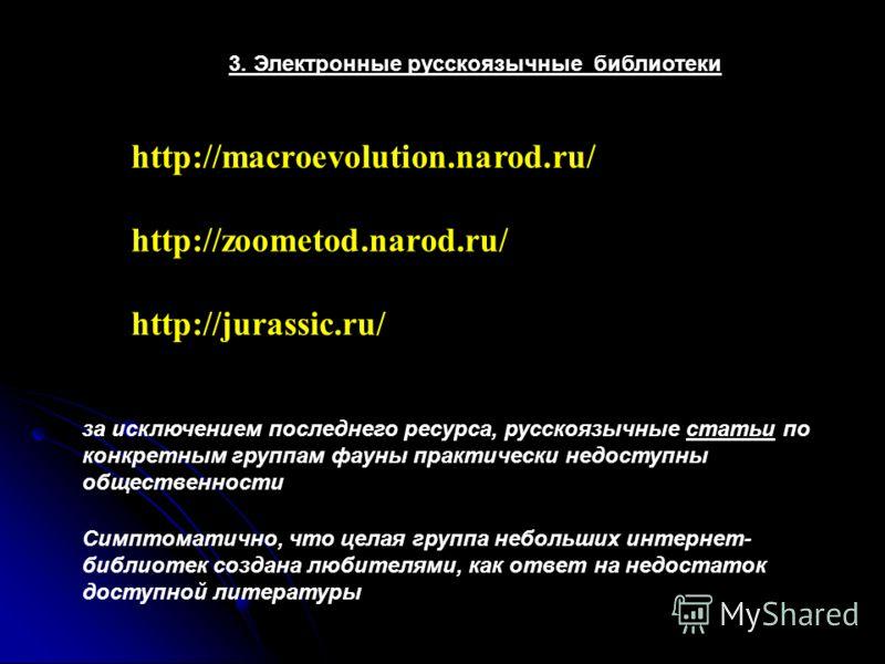 3. Электронные русскоязычные библиотеки http://jurassic.ru/ http://macroevolution.narod.ru/ http://zoometod.narod.ru/ за исключением последнего ресурса, русскоязычные статьи по конкретным группам фауны практически недоступны общественности Симптомати