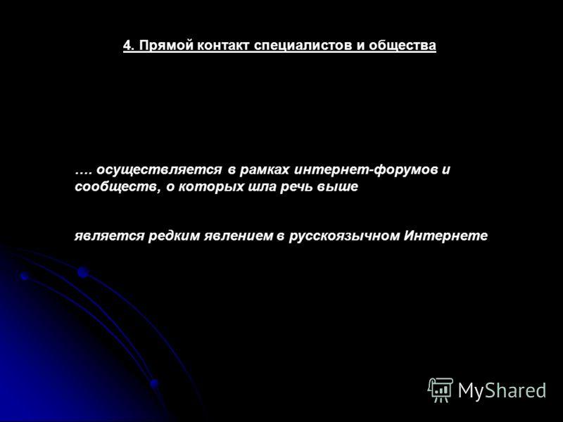 4. Прямой контакт специалистов и общества …. осуществляется в рамках интернет-форумов и сообществ, о которых шла речь выше является редким явлением в русскоязычном Интернете