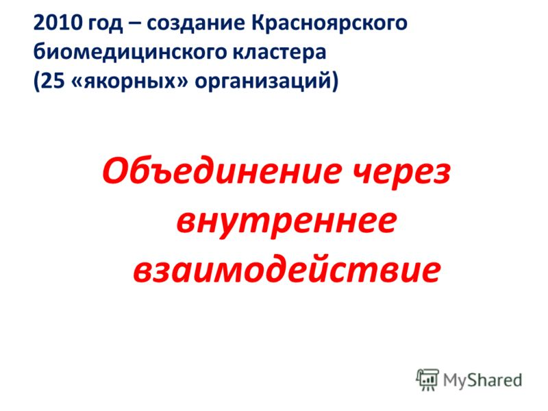 2010 год – создание Красноярского биомедицинского кластера (25 «якорных» организаций) Объединение через внутреннее взаимодействие