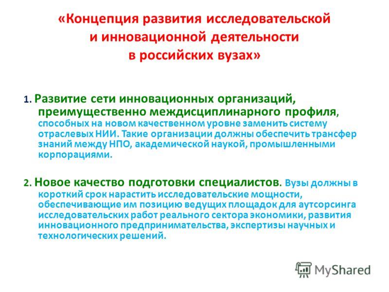 «Концепция развития исследовательской и инновационной деятельности в российских вузах» 1. Развитие сети инновационных организаций, преимущественно междисциплинарного профиля, способных на новом качественном уровне заменить систему отраслевых НИИ. Так