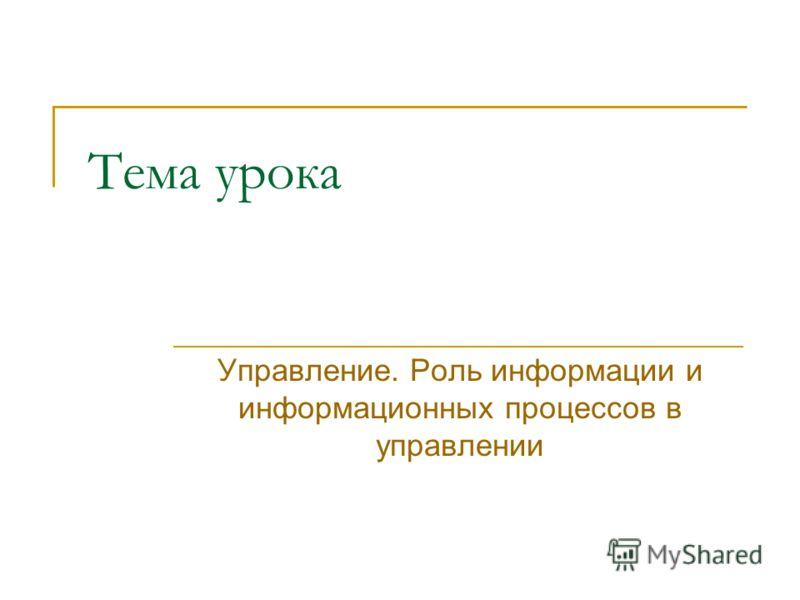 Тема урока Управление. Роль информации и информационных процессов в управлении