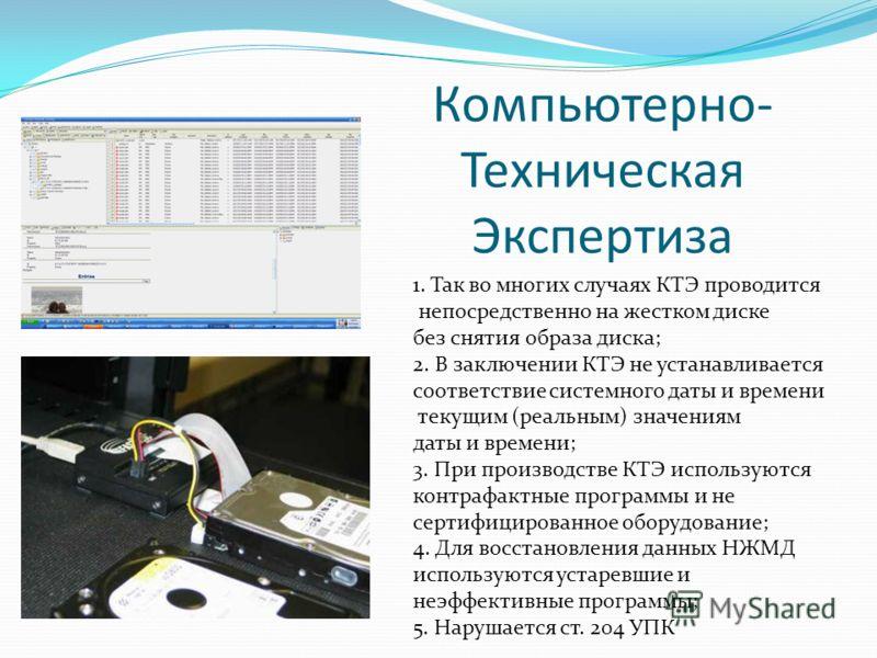 Компьютерно- Техническая Экспертиза 1. Так во многих случаях КТЭ проводится непосредственно на жестком диске без снятия образа диска; 2. В заключении КТЭ не устанавливается соответствие системного даты и времени текущим (реальным) значениям даты и вр
