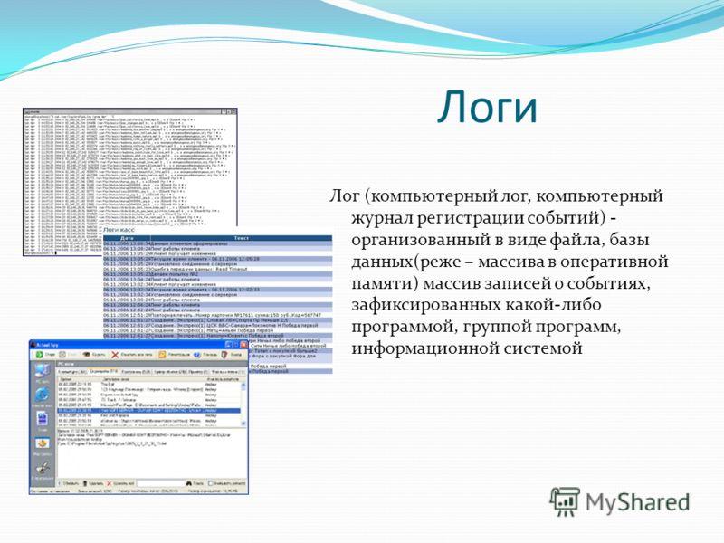 Логи Лог (компьютерный лог, компьютерный журнал регистрации событий) - организованный в виде файла, базы данных(реже – массива в оперативной памяти) массив записей о событиях, зафиксированных какой-либо программой, группой программ, информационной си