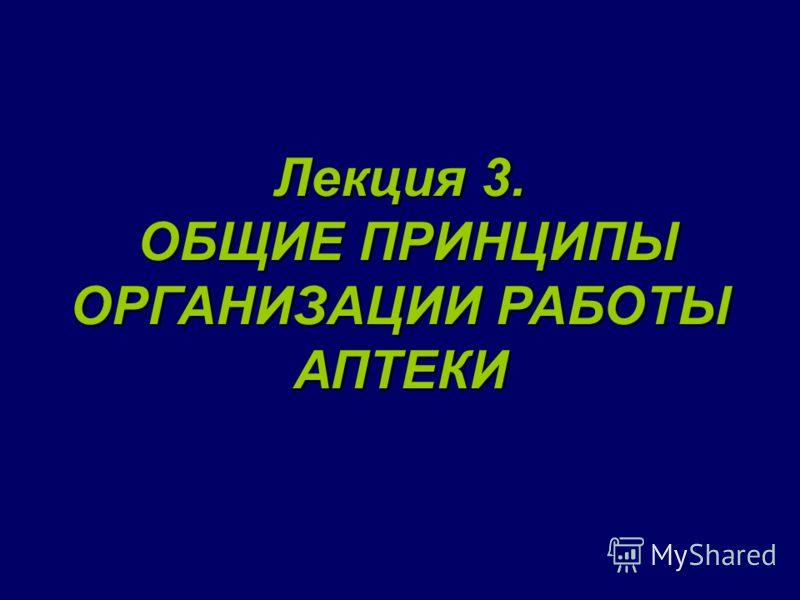 Лекция 3. ОБЩИЕ ПРИНЦИПЫ ОРГАНИЗАЦИИ РАБОТЫ АПТЕКИ ОБЩИЕ ПРИНЦИПЫ ОРГАНИЗАЦИИ РАБОТЫ АПТЕКИ