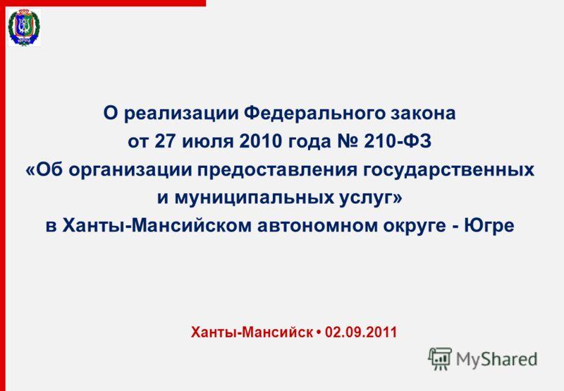 О реализации Федерального закона от 27 июля 2010 года 210-ФЗ «Об организации предоставления государственных и муниципальных услуг» в Ханты-Мансийском автономном округе - Югре Ханты-Мансийск 02.09.2011