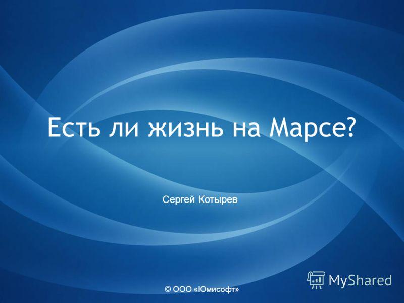 © ООО «Юмисофт» Есть ли жизнь на Марсе? Сергей Котырев