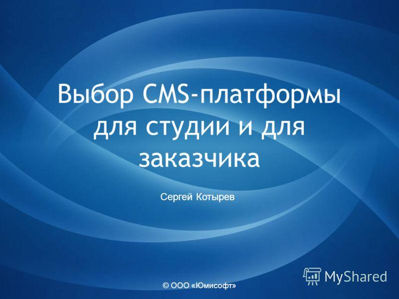 © ООО «Юмисофт» Выбор CMS-платформы для студии и для заказчика Сергей Котырев